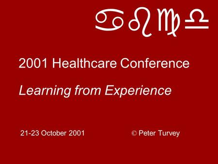 Abcd 2001 Healthcare Conference Learning from Experience 21-23 October 2001 © Peter Turvey.