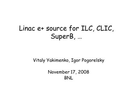 Linac e+ source for ILC, CLIC, SuperB, … Vitaly Yakimenko, Igor Pogorelsky November 17, 2008 BNL.