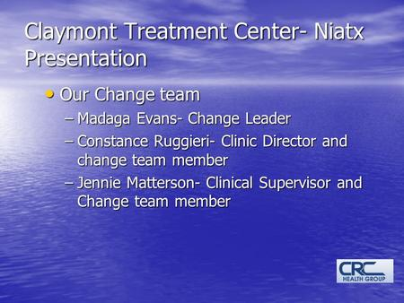 Claymont Treatment Center- Niatx Presentation Our Change team Our Change team –Madaga Evans- Change Leader –Constance Ruggieri- Clinic Director and change.