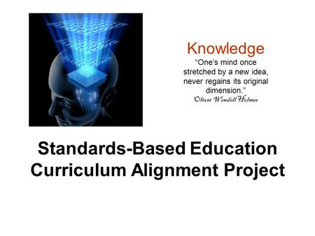 "Standards-Based Education Curriculum Alignment Project Knowledge ""One's mind once stretched by a new idea, never regains its original dimension."" Oliver."