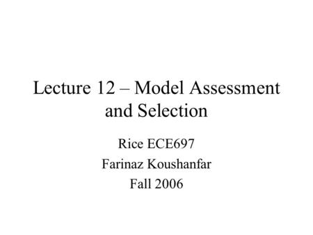 Lecture 12 – Model Assessment and Selection Rice ECE697 Farinaz Koushanfar Fall 2006.