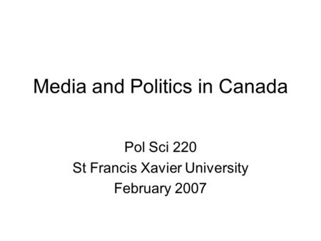 Media and Politics in Canada Pol Sci 220 St Francis Xavier University February 2007.