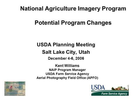 National Agriculture Imagery Program Potential Program Changes USDA Planning Meeting Salt Lake City, Utah December 4-6, 2006 Kent Williams NAIP Program.