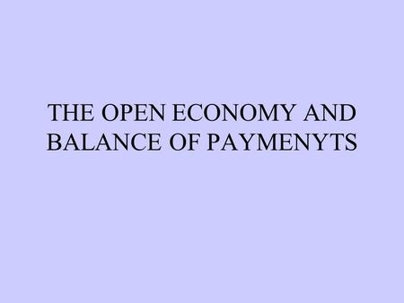 THE OPEN ECONOMY AND BALANCE OF PAYMENYTS  TYPES OF ECONOMY CLOSED OR AUTARKY:No linkages with rest of the world. OPEN ECONOMY:Economic linkages between.