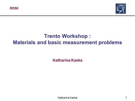 RD50 Katharina Kaska1 Trento Workshop : Materials and basic measurement problems Katharina Kaska.