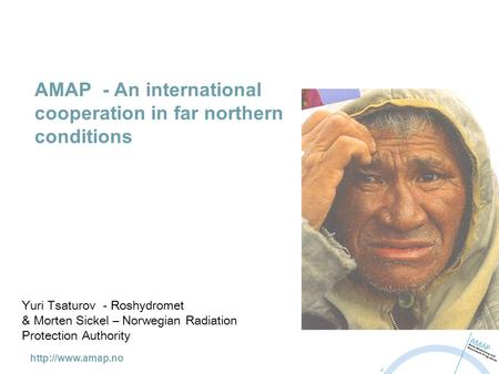 AMAP - An international cooperation in far northern conditions Yuri Tsaturov - Roshydromet & Morten Sickel – Norwegian Radiation Protection.