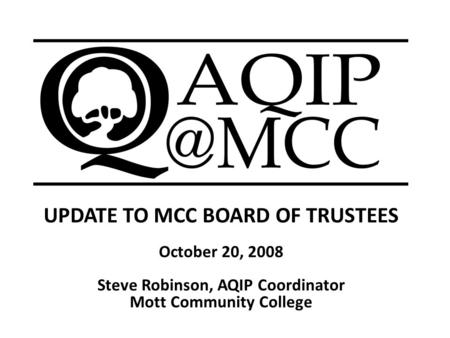 UPDATE TO MCC BOARD OF TRUSTEES October 20, 2008 Steve Robinson, AQIP Coordinator Mott Community College.