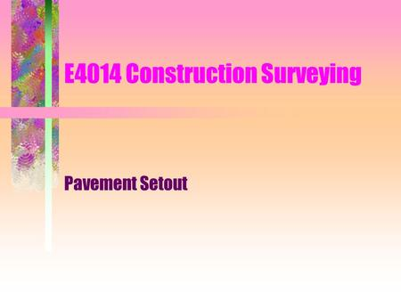 E4014 Construction Surveying Pavement Setout. Road Construction Consists of a number of sequential steps –clearing –earthworks –drainage works –pavement.