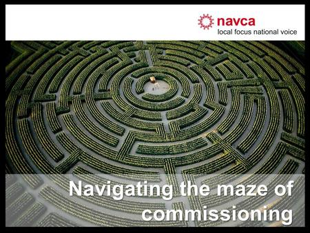 Navigating the maze of commissioning. About NAVCA –National umbrella body of local support organisations –Promoting voluntary & community action –376.