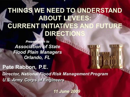 1 Slide1 THINGS WE NEED TO UNDERSTAND ABOUT LEVEES: CURRENT INITIATIVES AND FUTURE DIRECTIONS Presentation to Association of State Flood Plain Managers.
