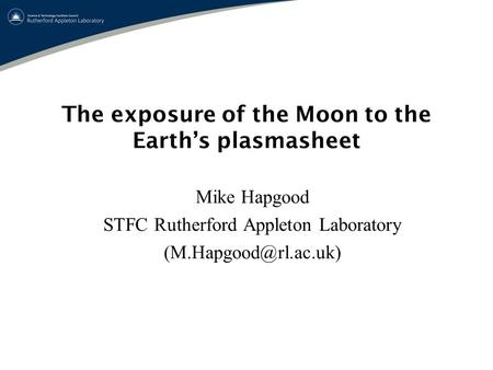 The exposure of the Moon to the Earth's plasmasheet Mike Hapgood STFC Rutherford Appleton Laboratory