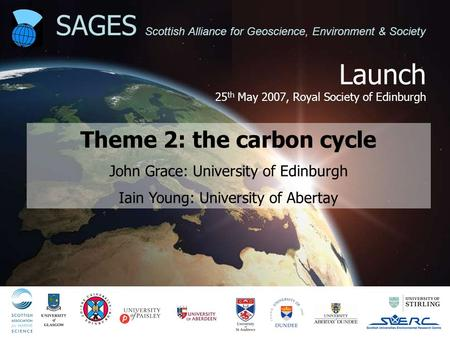 Launch 25 th May 2007, Royal Society of Edinburgh SAGES Scottish Alliance for Geoscience, Environment & Society Theme 2: the carbon cycle John Grace: University.