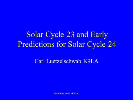 Ham Fair 2005 - K9LA Solar Cycle 23 and Early Predictions for Solar Cycle 24 Carl Luetzelschwab K9LA.
