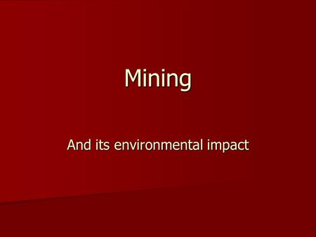 Mining And its environmental impact. What determines the type of mining? Underground v.s. Surface Mining v.s. Solution Underground v.s. Surface Mining.