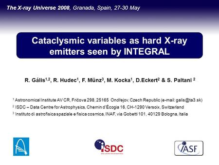 Cataclysmic variables as hard X-ray emitters seen by INTEGRAL The X-ray Universe 2008, Granada, Spain, 27-30 May R. Gális 1,2, R. Hudec 1, F. Münz 3, M.