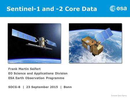 Frank Martin Seifert EO Science and Applications Division ESA Earth Observation Programme SDCG-8 | 23 September 2015 | Bonn Sentinel-1 and -2 Core Data.
