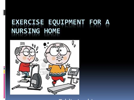 Eddie Larkin. The Goal To have easily accessible and easily usable exercise equipment for elderly people who need all the strength they can get to live.