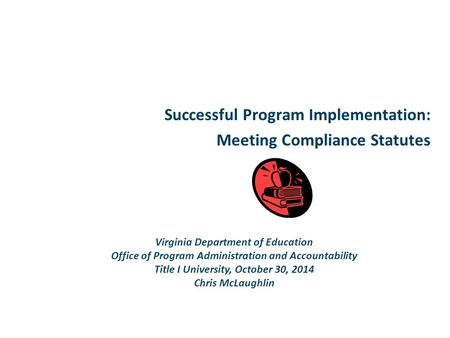 Successful Program Implementation: Meeting Compliance Statutes Virginia Department of Education Office of Program Administration and Accountability Title.