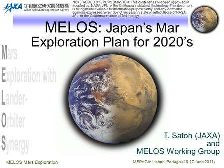 MEPAG in Lisbon, Portugal (16-17 June 2011) MELOS Mars Exploration MELOS : Japan's Mar Exploration Plan for 2020's T. Satoh (JAXA) and MELOS Working Group.