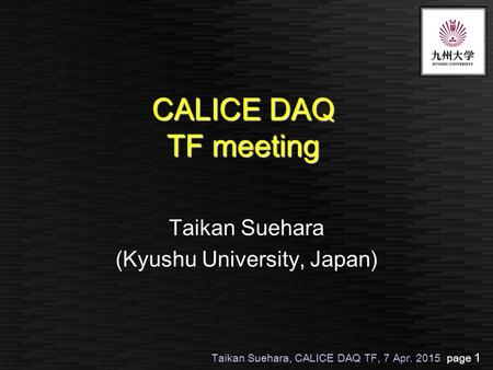 Taikan Suehara, CALICE DAQ TF, 7 Apr. 2015 page 1 CALICE DAQ TF meeting Taikan Suehara (Kyushu University, Japan)