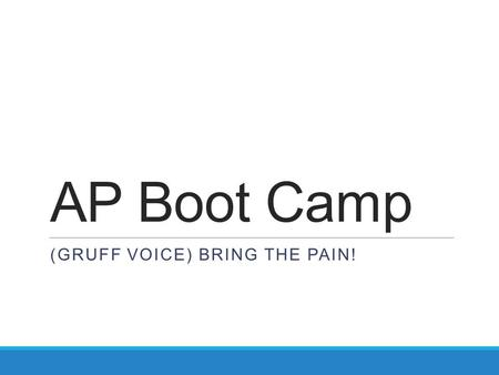 AP Boot Camp (GRUFF VOICE) BRING THE PAIN!. Overview TARGETS 1.Focus preparation on areas of concern 2.Write detailed analysis on demand 3.Eliminate distracting.