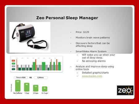 Zeo Personal Sleep Manager Price: $129 Monitors brain wave patterns Discovers factors that can be affecting sleep SmartWake Alarm System Will wake you.
