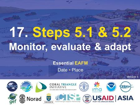 17. STEP 5: MONITOR, EVALUATE & ADAPT 1 Essential EAFM Date Place 17. Steps 5.1 & 5.2 Monitor, evaluate & adapt Version 1.