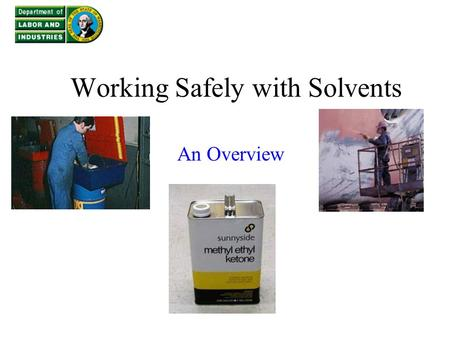 Working Safely with Solvents An Overview. What will be covered What are solvents? Where are solvents used? What are the hazards of solvents? How to control.
