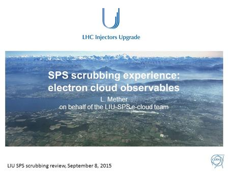 SPS scrubbing experience: electron cloud observables L. Mether on behalf of the LIU-SPS e-cloud team LIU SPS scrubbing review, September 8, 2015.