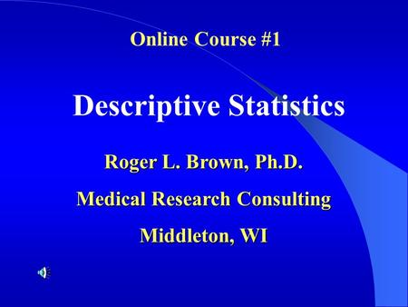 Descriptive Statistics Roger L. Brown, Ph.D. Medical Research Consulting Middleton, WI Online Course #1.