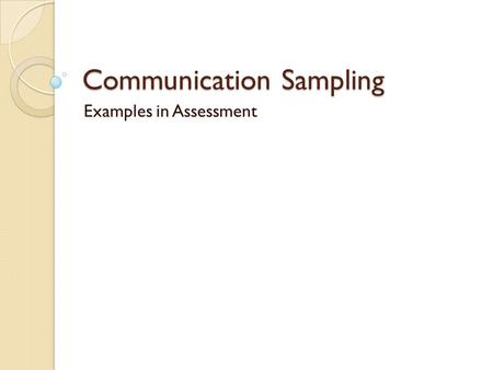 Communication Sampling Examples in Assessment. Communication Sampling Gives us more info to support/negate a standardized test Use of communication skills.