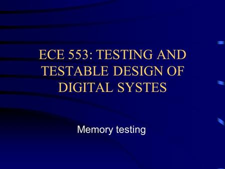 ECE 553: TESTING AND TESTABLE DESIGN OF DIGITAL SYSTES Memory testing.