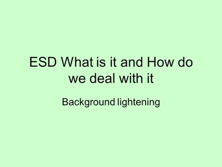 ESD What is it and How do we deal with it Background lightening.