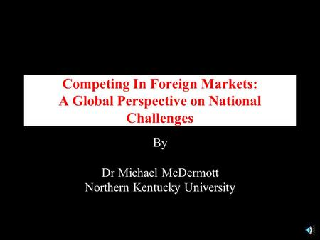 Competing In Foreign Markets: A Global Perspective on National Challenges By Dr Michael McDermott Northern Kentucky University.