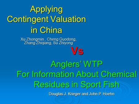Applying Contingent Valuation in China Xu Zhongmin, Cheng Guodong, Zhang Zhiqiang, Su Zhiyong Vs Anglers' WTP For Information About Chemical Residues in.