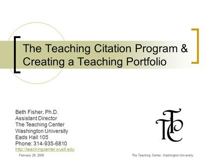 February 28, 2008The Teaching Center, Washington University The Teaching Citation Program & Creating a Teaching Portfolio Beth Fisher, Ph.D. Assistant.