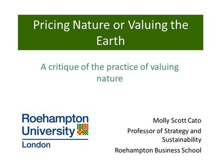 Molly Scott Cato Professor of Strategy and Sustainability Roehampton Business School Pricing Nature or Valuing the Earth A critique of the practice of.