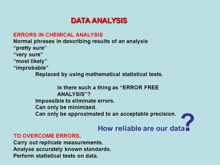"DATA ANALYSIS ERRORS IN CHEMICAL ANALYSIS Normal phrases in describing results of an analysis ""pretty sure"" ""very sure"" ""most likely"" ""improbable"" Replaced."