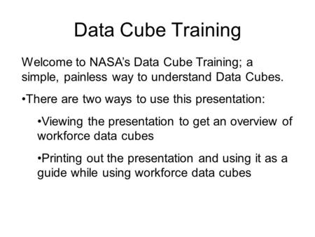 Data Cube Training Welcome to NASA's Data Cube Training; a simple, painless way to understand Data Cubes. There are two ways to use this presentation: