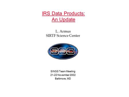 IRS Data Products: An Update SINGS Team Meeting 21-22 November 2002 Baltimore, MD L. Armus SIRTF Science Center.