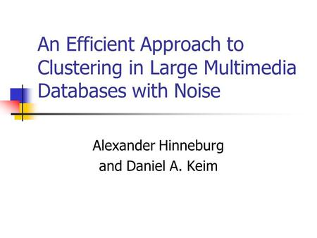 An Efficient Approach to Clustering in Large Multimedia Databases with Noise Alexander Hinneburg and Daniel A. Keim.