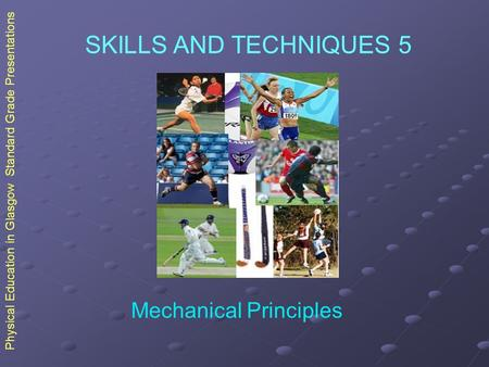 Physical Education in Glasgow Standard Grade Presentations SKILLS AND TECHNIQUES 5 Mechanical Principles.