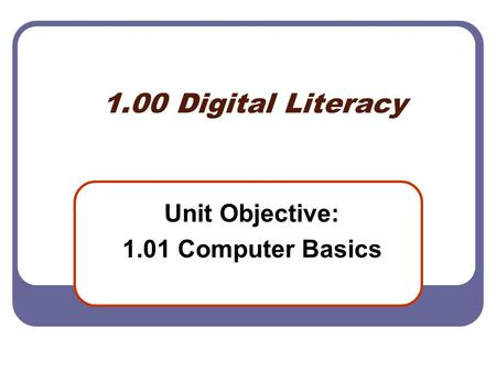 1.00 Digital Literacy Unit Objective: 1.01 Computer Basics.