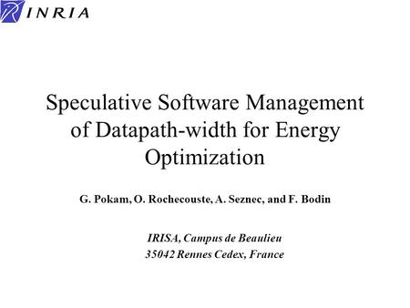 Speculative Software Management of Datapath-width for Energy Optimization G. Pokam, O. Rochecouste, A. Seznec, and F. Bodin IRISA, Campus de Beaulieu 35042.