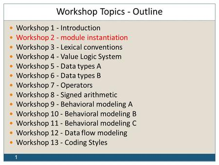1 Workshop Topics - Outline Workshop 1 - Introduction Workshop 2 - module instantiation Workshop 3 - Lexical conventions Workshop 4 - Value Logic System.