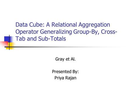 Data Cube: A Relational Aggregation Operator Generalizing Group-By, Cross- Tab and Sub-Totals Gray et Al. Presented By: Priya Rajan.