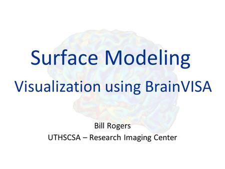 Surface Modeling Visualization using BrainVISA Bill Rogers UTHSCSA – Research Imaging Center.
