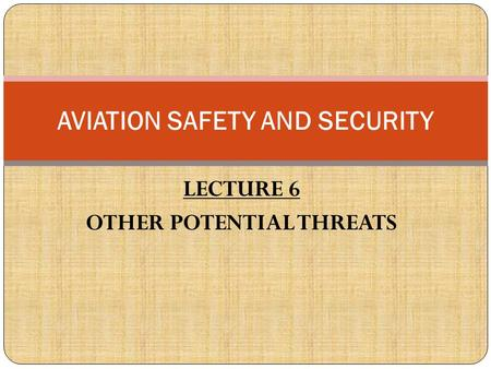 LECTURE 6 OTHER POTENTIAL THREATS AVIATION SAFETY AND SECURITY.
