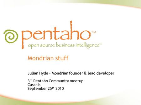 Mondrian stuff Julian Hyde - Mondrian founder & lead developer 3 rd Pentaho Community meetup Cascais September 25 th 2010.