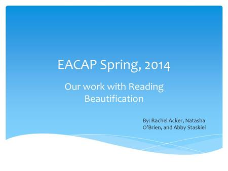 EACAP Spring, 2014 Our work with Reading Beautification By: Rachel Acker, Natasha O'Brien, and Abby Staskiel.